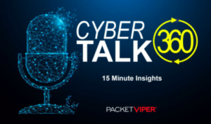 PacketViper CyberTalk360 Webinar Series from the transformative cybersecurity solutions provider you can trust
